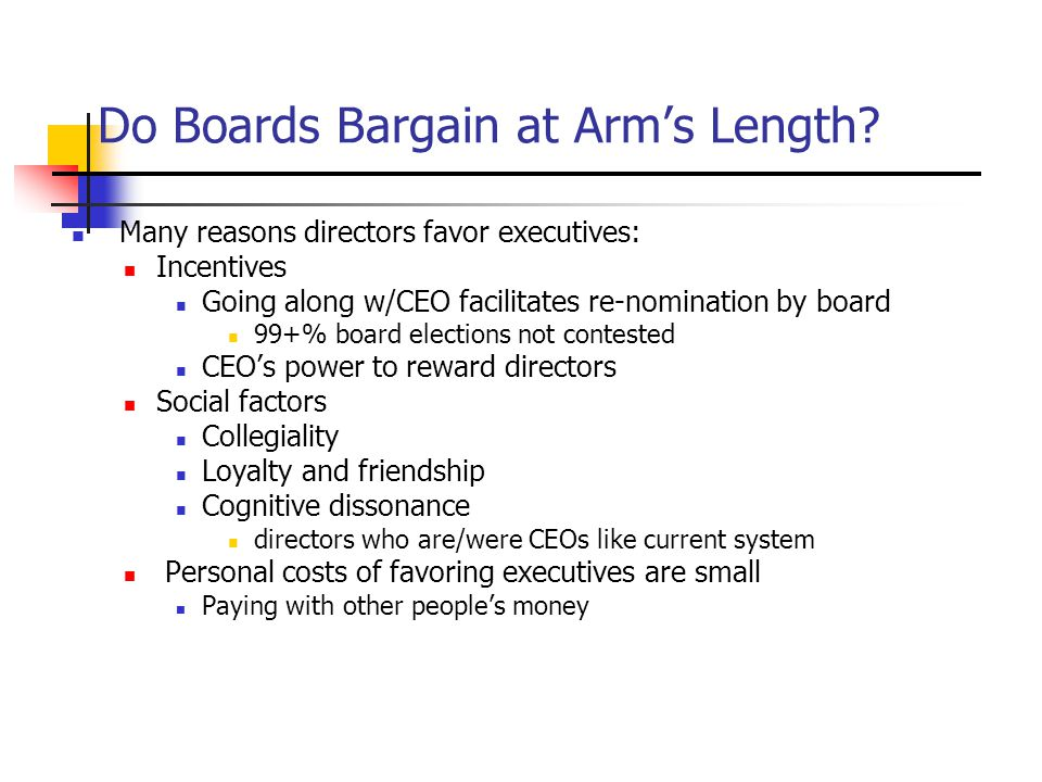 Do Boards Bargain at Arm's Length? Many reasons directors favor executives: Incentives Going along w/CEO facilitates re-nomination by board 99+% board