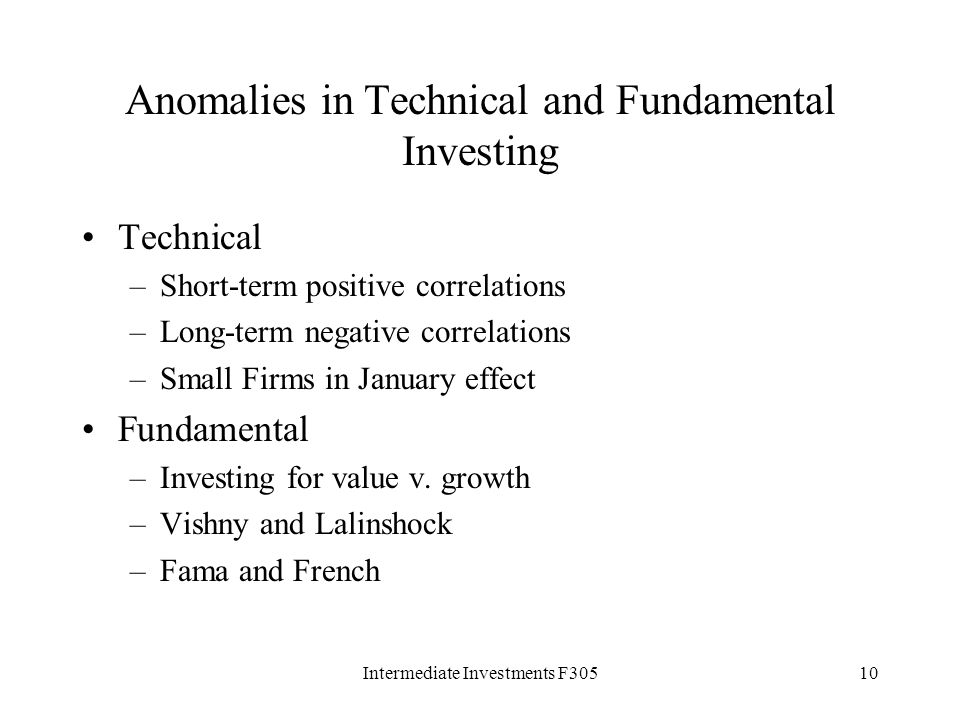 Intermediate Investments F30510 Anomalies in Technical and Fundamental Investing Technical –Short-term positive correlations –Long-term negative correlations –Small Firms in January effect Fundamental –Investing for value v.
