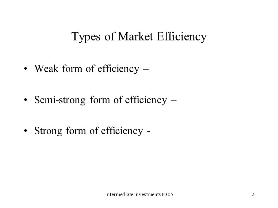 Intermediate Investments F3052 Types of Market Efficiency Weak form of efficiency – Semi-strong form of efficiency – Strong form of efficiency -