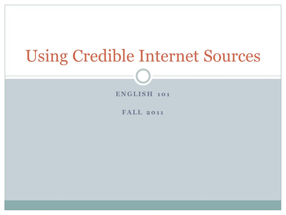 ENGLISH 101 FALL 2011 Using Credible Internet Sources