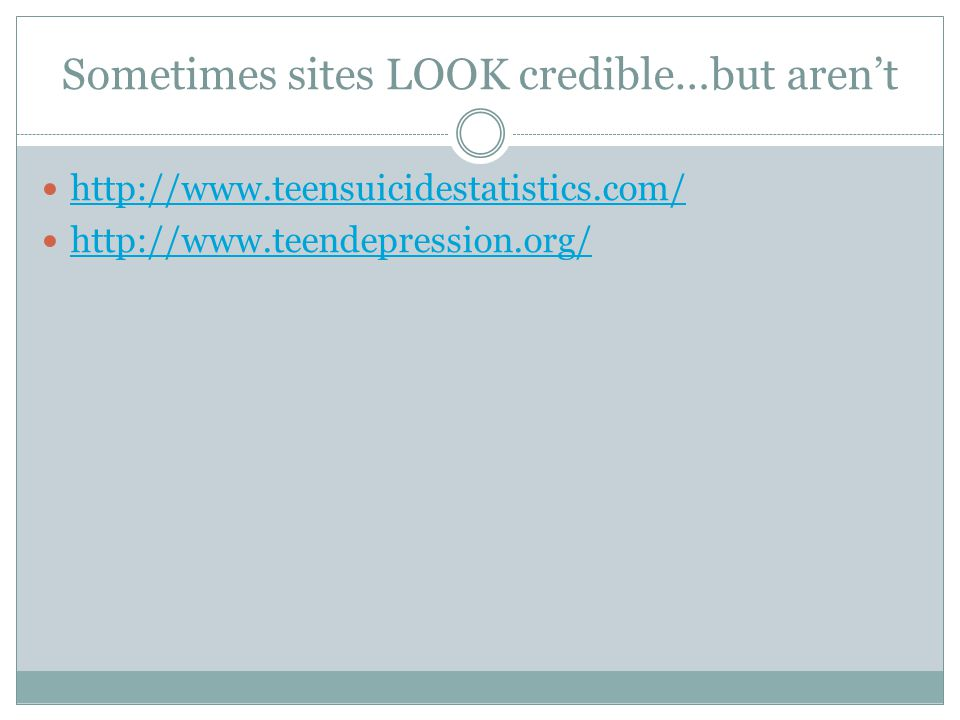 Sometimes sites LOOK credible…but aren't http://www.teensuicidestatistics.com/ http://www.teendepression.org/