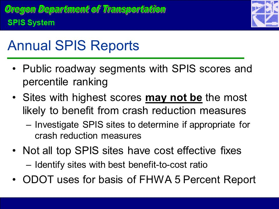 SPIS System Annual SPIS Reports Public roadway segments with SPIS scores and percentile ranking Sites with highest scores may not be the most likely to benefit from crash reduction measures –Investigate SPIS sites to determine if appropriate for crash reduction measures Not all top SPIS sites have cost effective fixes –Identify sites with best benefit-to-cost ratio ODOT uses for basis of FHWA 5 Percent Report