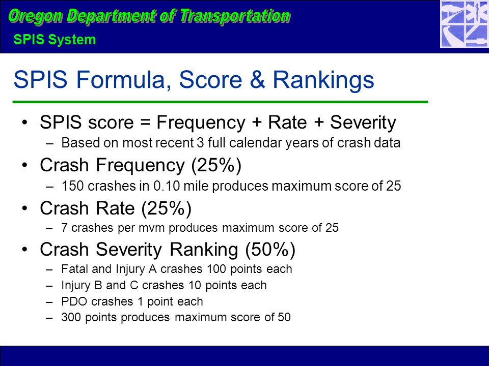 SPIS System SPIS Formula, Score & Rankings SPIS score = Frequency + Rate + Severity –Based on most recent 3 full calendar years of crash data Crash Frequency (25%) –150 crashes in 0.10 mile produces maximum score of 25 Crash Rate (25%) –7 crashes per mvm produces maximum score of 25 Crash Severity Ranking (50%) –Fatal and Injury A crashes 100 points each –Injury B and C crashes 10 points each –PDO crashes 1 point each –300 points produces maximum score of 50