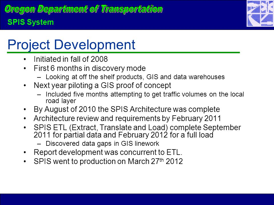 SPIS System Project Development Initiated in fall of 2008 First 6 months in discovery mode –Looking at off the shelf products, GIS and data warehouses Next year piloting a GIS proof of concept –Included five months attempting to get traffic volumes on the local road layer By August of 2010 the SPIS Architecture was complete Architecture review and requirements by February 2011 SPIS ETL (Extract, Translate and Load) complete September 2011 for partial data and February 2012 for a full load –Discovered data gaps in GIS linework Report development was concurrent to ETL.