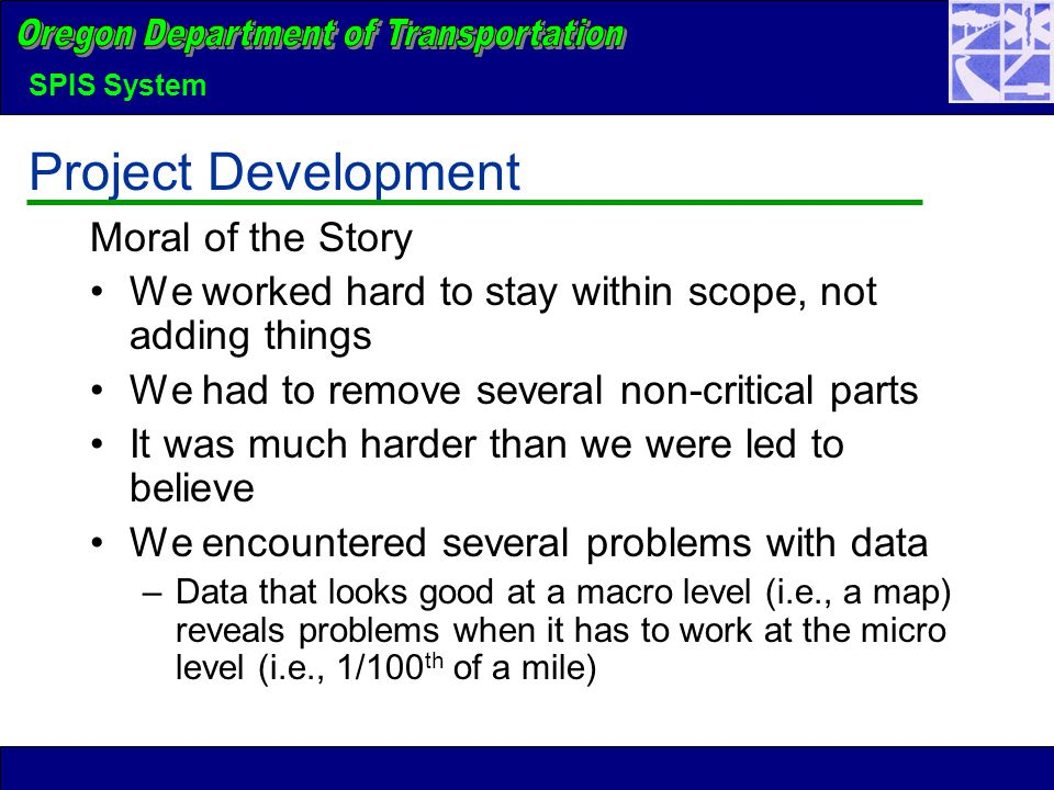 SPIS System Project Development Moral of the Story We worked hard to stay within scope, not adding things We had to remove several non-critical parts It was much harder than we were led to believe We encountered several problems with data –Data that looks good at a macro level (i.e., a map) reveals problems when it has to work at the micro level (i.e., 1/100 th of a mile)