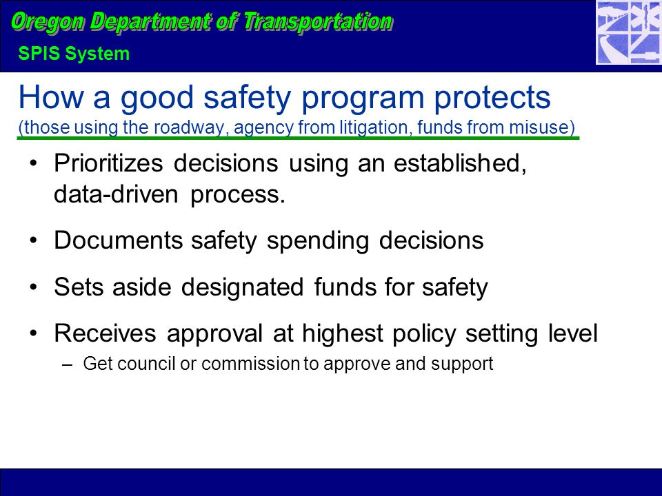 SPIS System How a good safety program protects (those using the roadway, agency from litigation, funds from misuse) Prioritizes decisions using an est