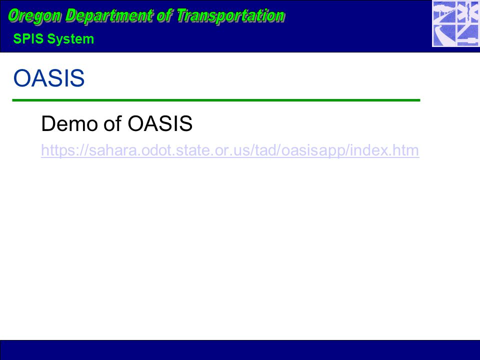 SPIS System OASIS Demo of OASIS https://sahara.odot.state.or.us/tad/oasisapp/index.htm
