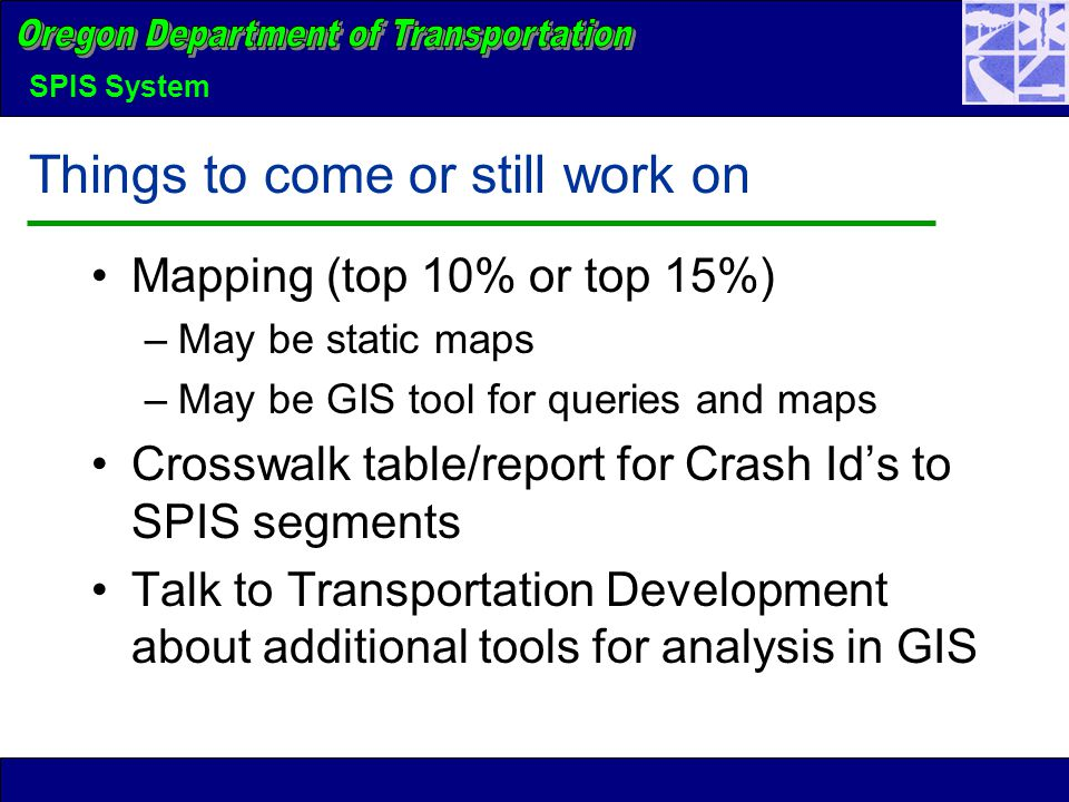 SPIS System Things to come or still work on Mapping (top 10% or top 15%) –May be static maps –May be GIS tool for queries and maps Crosswalk table/report for Crash Id's to SPIS segments Talk to Transportation Development about additional tools for analysis in GIS