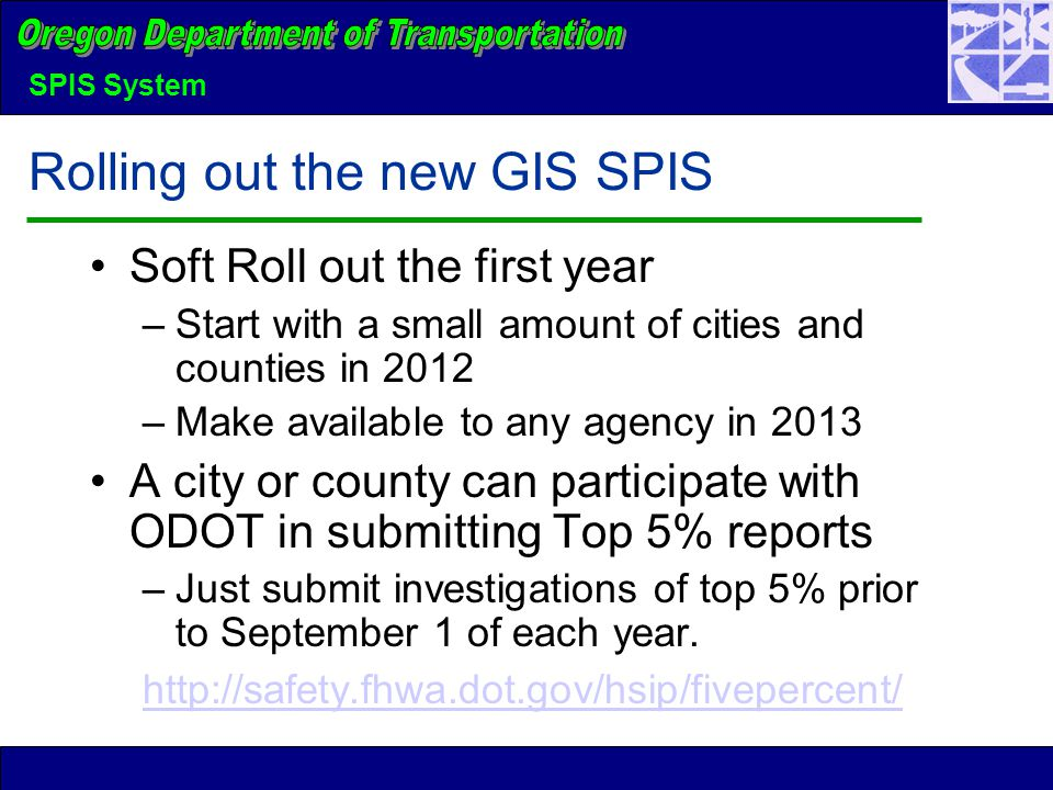 SPIS System Rolling out the new GIS SPIS Soft Roll out the first year –Start with a small amount of cities and counties in 2012 –Make available to any agency in 2013 A city or county can participate with ODOT in submitting Top 5% reports –Just submit investigations of top 5% prior to September 1 of each year.