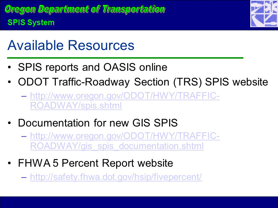 SPIS System Available Resources SPIS reports and OASIS online ODOT Traffic-Roadway Section (TRS) SPIS website –http://www.oregon.gov/ODOT/HWY/TRAFFIC- ROADWAY/spis.shtmlhttp://www.oregon.gov/ODOT/HWY/TRAFFIC- ROADWAY/spis.shtml Documentation for new GIS SPIS –http://www.oregon.gov/ODOT/HWY/TRAFFIC- ROADWAY/gis_spis_documentation.shtmlhttp://www.oregon.gov/ODOT/HWY/TRAFFIC- ROADWAY/gis_spis_documentation.shtml FHWA 5 Percent Report website –http://safety.fhwa.dot.gov/hsip/fivepercent/http://safety.fhwa.dot.gov/hsip/fivepercent/