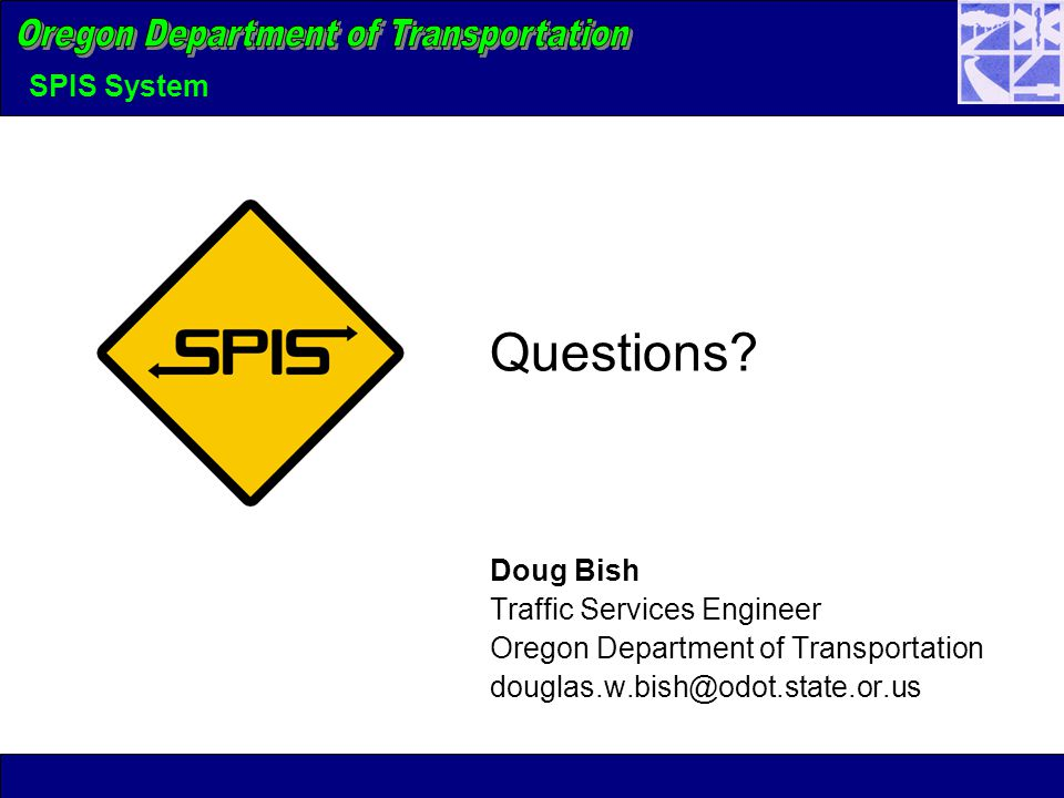 SPIS System Questions? Doug Bish Traffic Services Engineer Oregon Department of Transportation douglas.w.bish@odot.state.or.us