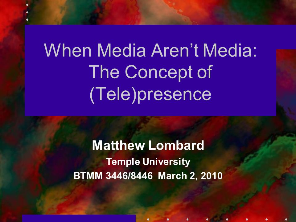 When Media Aren't Media: The Concept of (Tele)presence Matthew Lombard Temple University BTMM 3446/8446 March 2, 2010