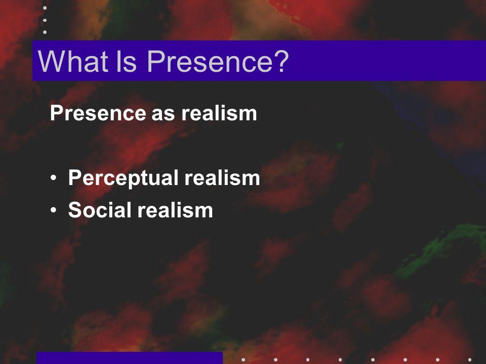 What Is Presence Presence as realism Perceptual realism Social realism