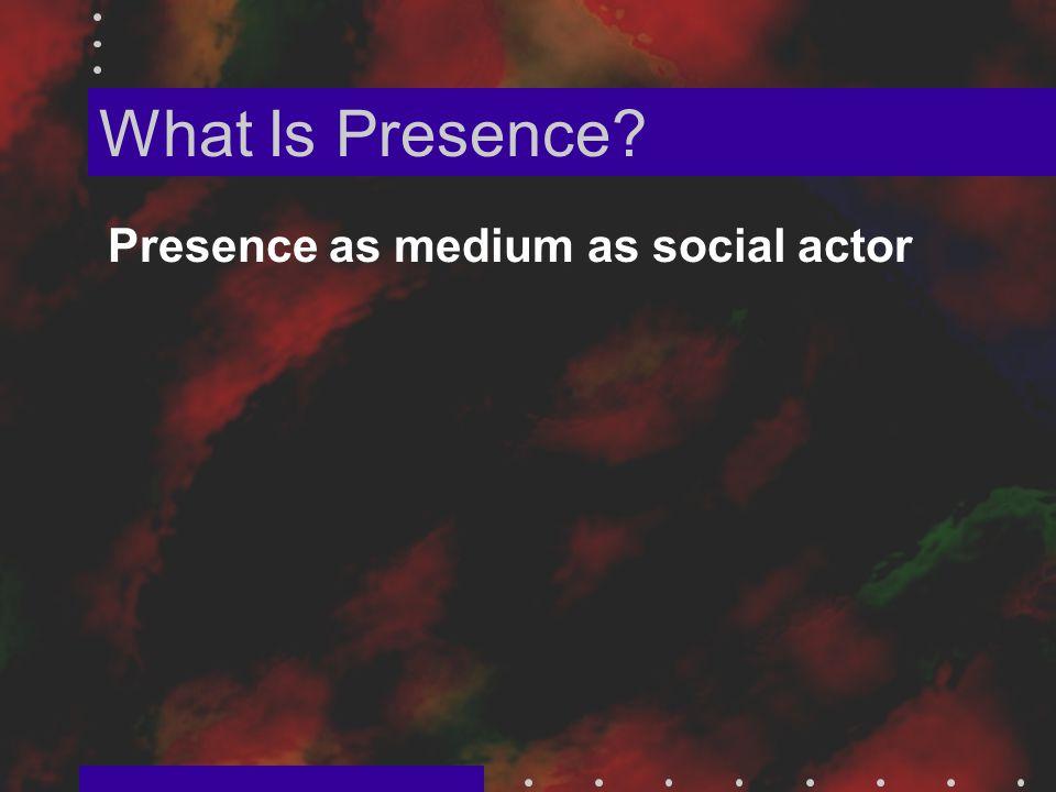 What Is Presence Presence as medium as social actor