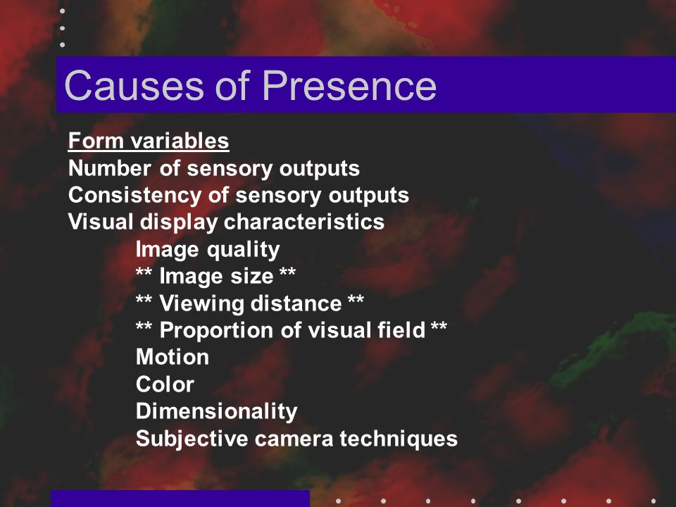 Causes of Presence Form variables Number of sensory outputs Consistency of sensory outputs Visual display characteristics Image quality ** Image size ** ** Viewing distance ** ** Proportion of visual field ** Motion Color Dimensionality Subjective camera techniques