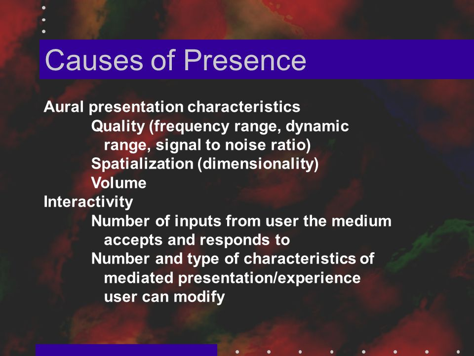 Causes of Presence Aural presentation characteristics Quality (frequency range, dynamic range, signal to noise ratio) Spatialization (dimensionality) Volume Interactivity Number of inputs from user the medium accepts and responds to Number and type of characteristics of mediated presentation/experience user can modify