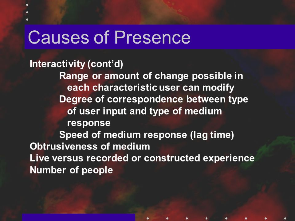 Causes of Presence Interactivity (cont'd) Range or amount of change possible in each characteristic user can modify Degree of correspondence between type of user input and type of medium response Speed of medium response (lag time) Obtrusiveness of medium Live versus recorded or constructed experience Number of people