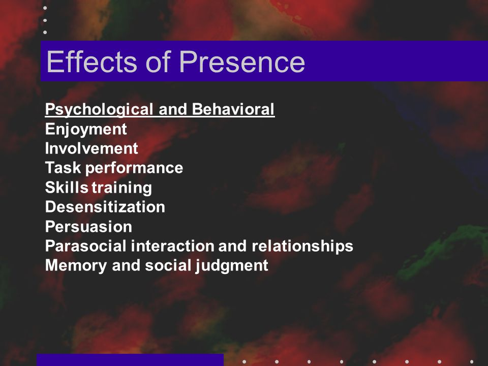Effects of Presence Psychological and Behavioral Enjoyment Involvement Task performance Skills training Desensitization Persuasion Parasocial interaction and relationships Memory and social judgment