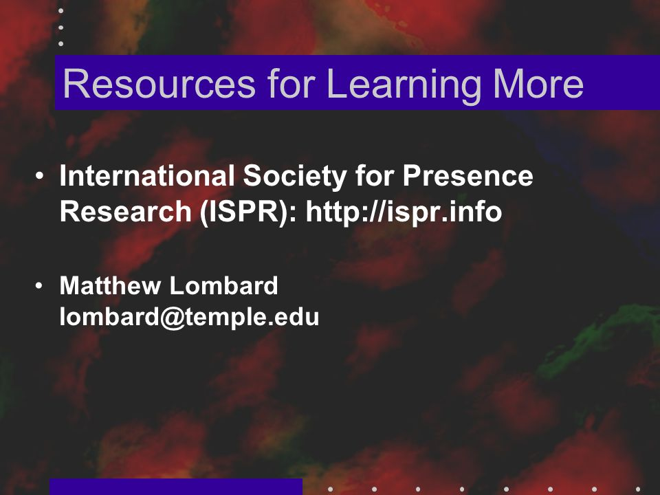 International Society for Presence Research (ISPR): http://ispr.info Matthew Lombard lombard@temple.edu Resources for Learning More