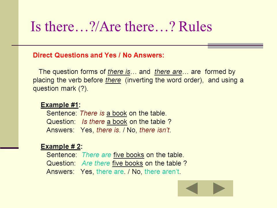 Is there…?/Are there…? Rules Direct Questions and Yes / No Answers: The question forms of there is… and there are… are formed by placing the verb befo