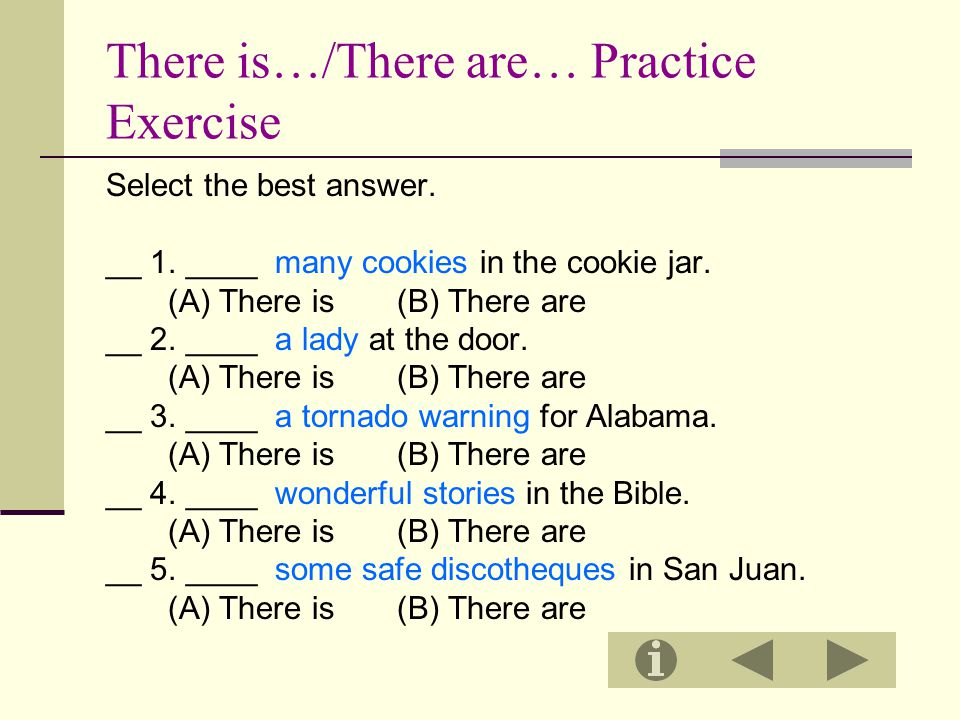 There is…/There are… Practice Exercise Select the best answer. __ 1. ____ many cookies in the cookie jar. (A) There is (B) There are __ 2. ____ a lady