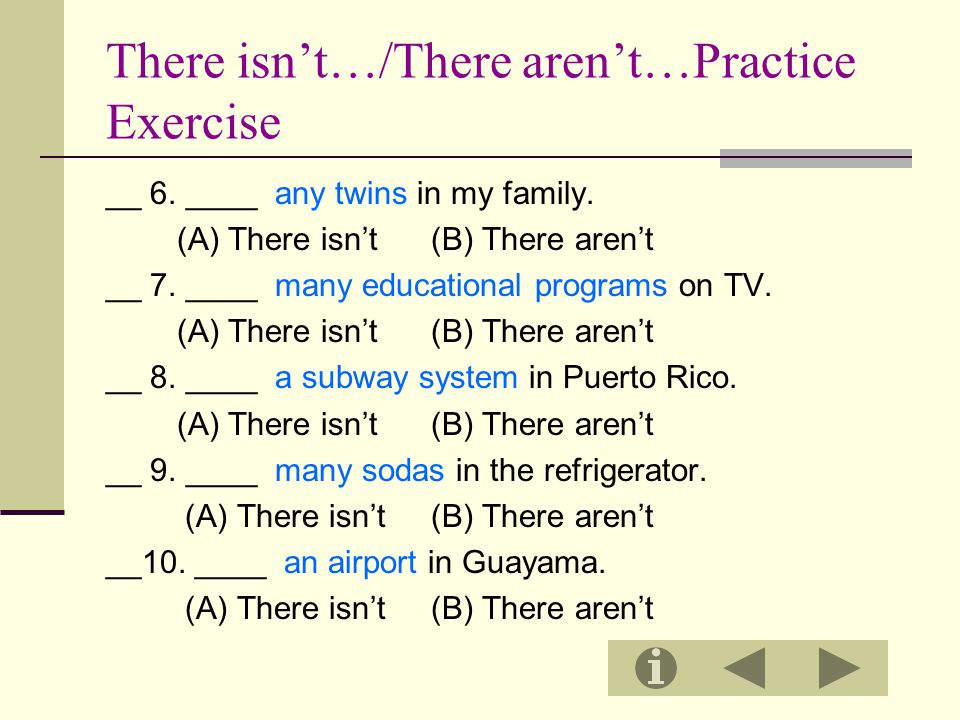 There isn't…/There aren't…Practice Exercise __ 6. ____ any twins in my family. (A) There isn't (B) There aren't __ 7. ____ many educational programs o