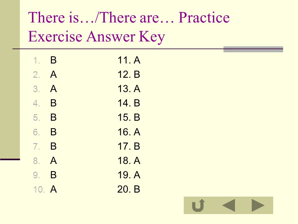 There is…/There are… Practice Exercise Answer Key 1. B 11. A 2. A 12. B 3. A 13. A 4. B 14. B 5. B 15. B 6. B 16. A 7. B 17. B 8. A 18. A 9. B 19. A 1