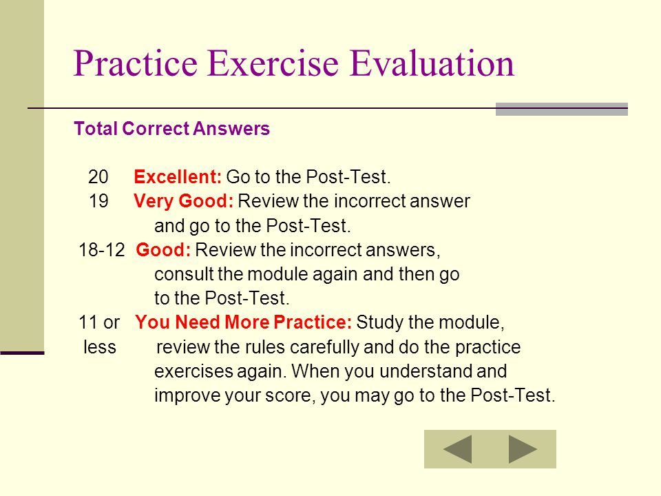 Practice Exercise Evaluation Total Correct Answers 20 Excellent: Go to the Post-Test. 19 Very Good: Review the incorrect answer and go to the Post-Tes