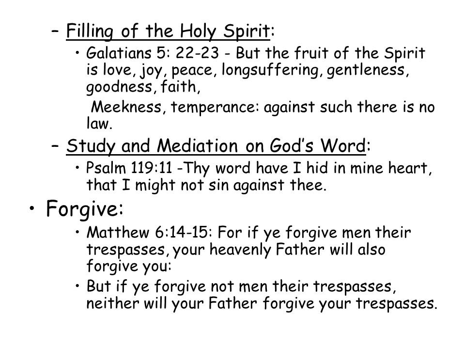 –Filling of the Holy Spirit: Galatians 5: 22-23 - But the fruit of the Spirit is love, joy, peace, longsuffering, gentleness, goodness, faith, Meekness, temperance: against such there is no law.