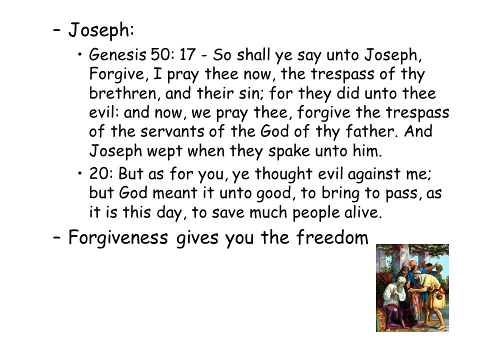 –Joseph: Genesis 50: 17 - So shall ye say unto Joseph, Forgive, I pray thee now, the trespass of thy brethren, and their sin; for they did unto thee evil: and now, we pray thee, forgive the trespass of the servants of the God of thy father.