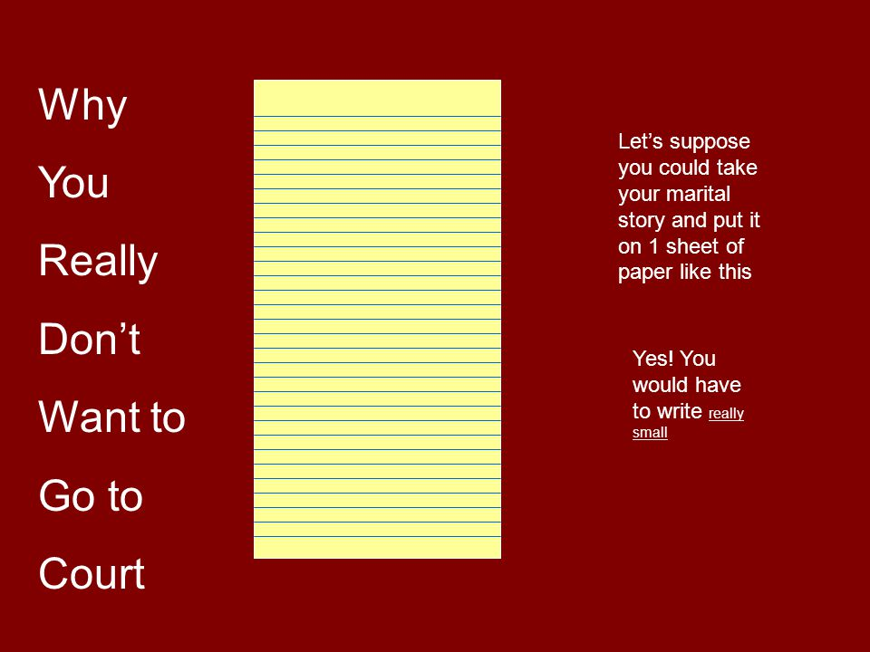 Why You Really Don't Want to Go to Court Let's suppose you could take your marital story and put it on 1 sheet of paper like this Yes.