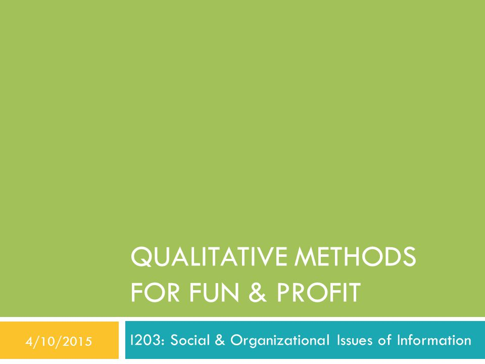 QUALITATIVE METHODS FOR FUN & PROFIT I203: Social & Organizational Issues of Information 4/10/2015