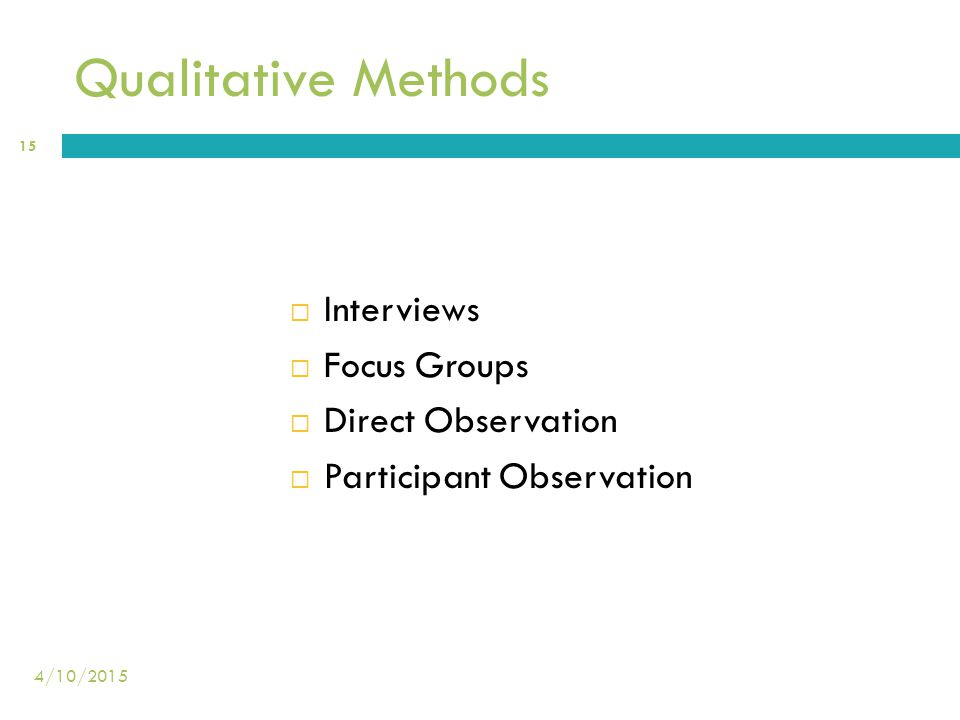 Qualitative Methods  Interviews  Focus Groups  Direct Observation  Participant Observation 15 4/10/2015