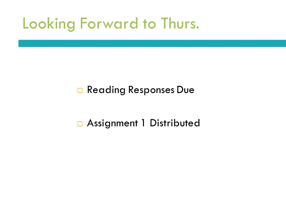 Looking Forward to Thurs.  Reading Responses Due  Assignment 1 Distributed