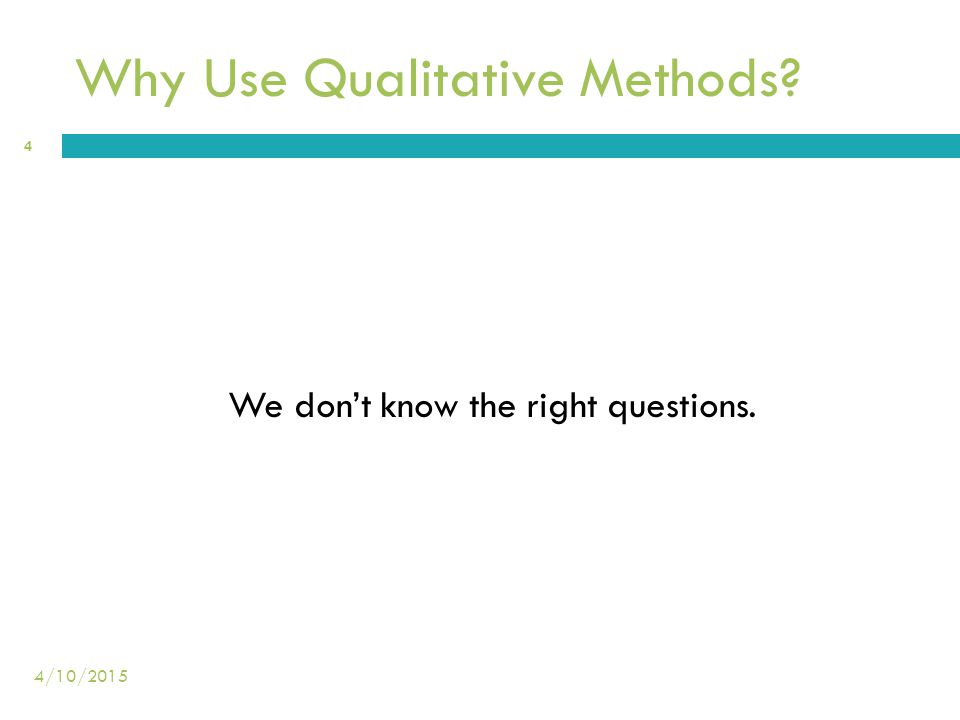 Why Use Qualitative Methods? We don't know the right questions. 4 4/10/2015