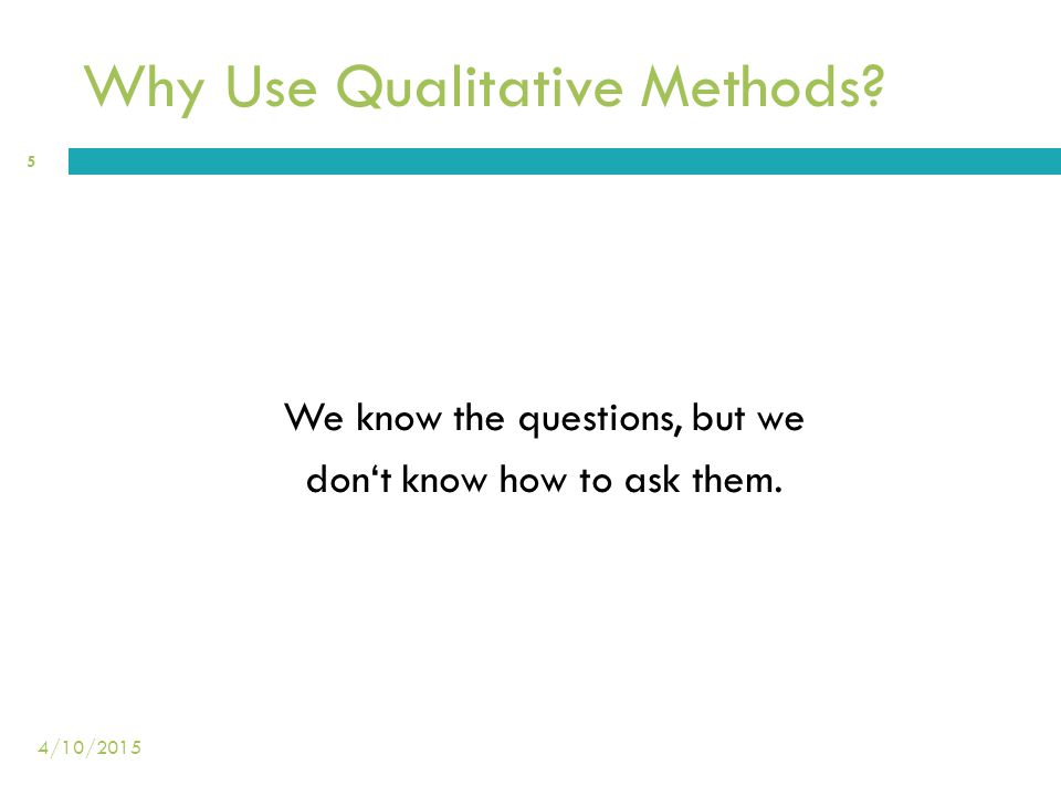 Why Use Qualitative Methods? We know the questions, but we don't know how to ask them. 5 4/10/2015
