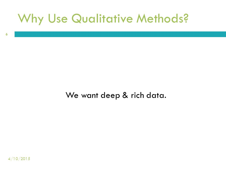 Why Use Qualitative Methods? We want deep & rich data. 6 4/10/2015
