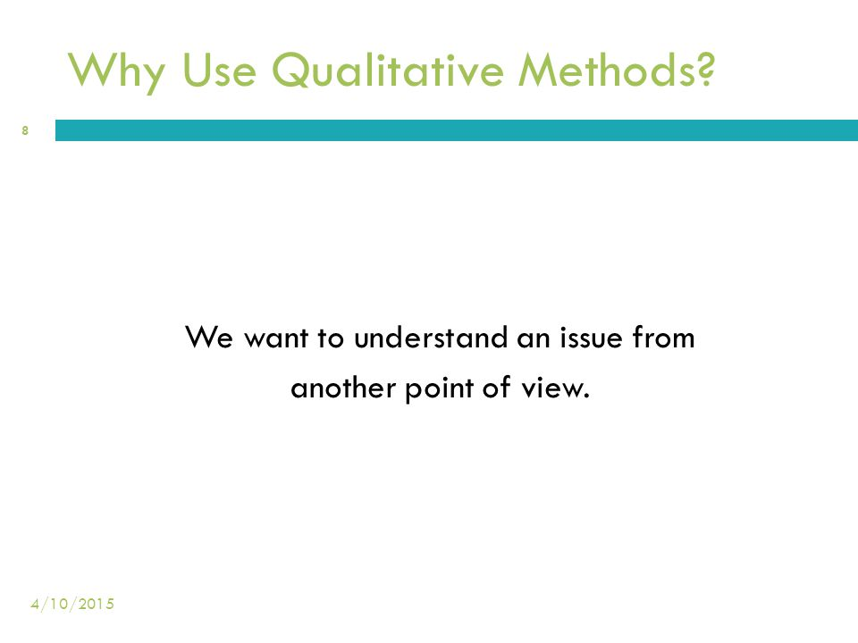 Why Use Qualitative Methods? We want to understand an issue from another point of view. 8 4/10/2015