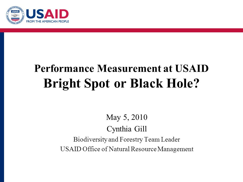 Bright Spots Biodiversity is a priority in a development Agency Consistent monitoring of high level biodiversity indicators Expectations from constituents and leadership that we will –Report higher level results and –Apply rigorous adaptive management Reinvigorated structure, culture and staffing for performance measurement Many country level bright spots with excellent performance measurement