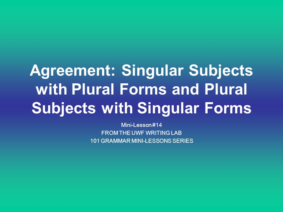 Agreement: Singular Subjects with Plural Forms and Plural Subjects with Singular Forms Mini-Lesson #14 FROM THE UWF WRITING LAB 101 GRAMMAR MINI-LESSO
