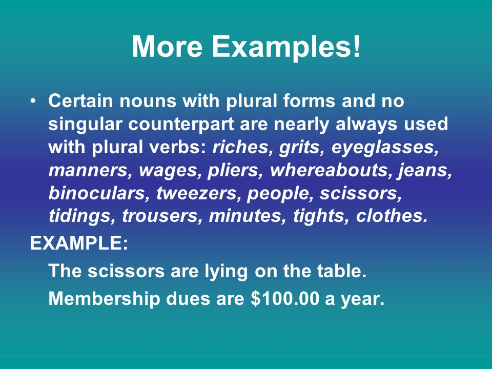 More Examples! Certain nouns with plural forms and no singular counterpart are nearly always used with plural verbs: riches, grits, eyeglasses, manner