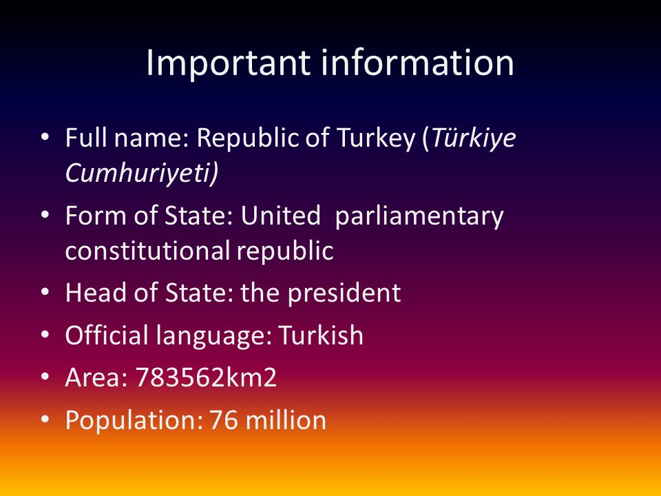 Important information Full name: Republic of Turkey (Türkiye Cumhuriyeti) Form of State: United parliamentary constitutional republic Head of State: t
