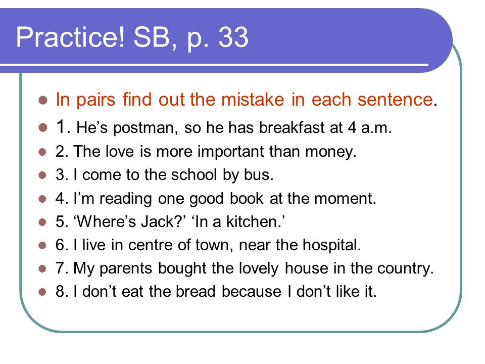 Practice! SB, p. 33 In pairs find out the mistake in each sentence. 1. He's postman, so he has breakfast at 4 a.m. 2. The love is more important than