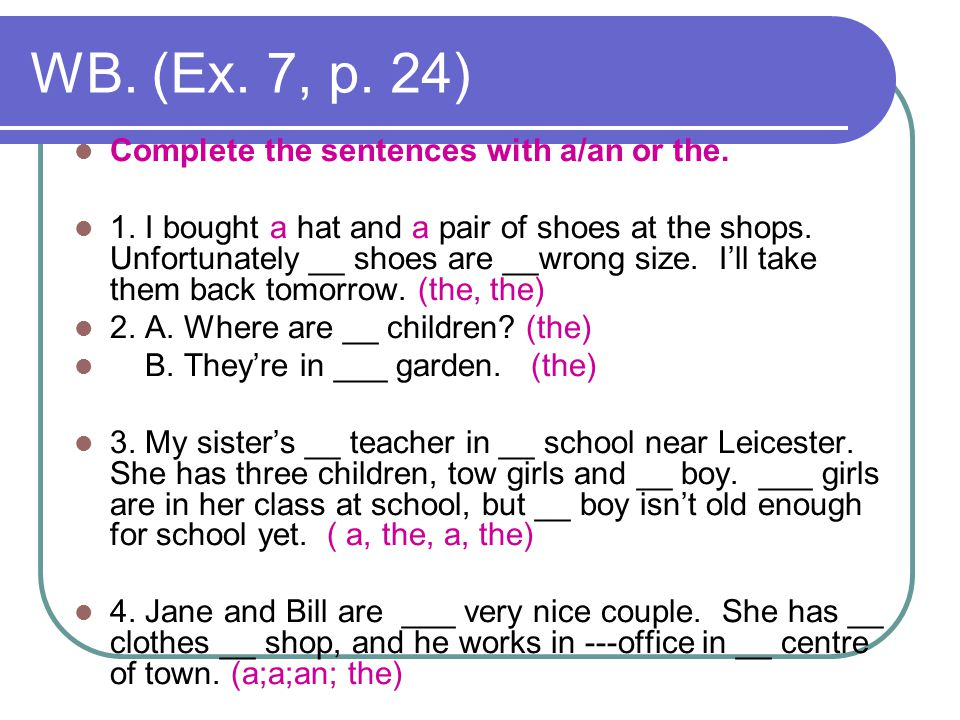 WB. (Ex. 7, p. 24) Complete the sentences with a/an or the. 1. I bought a hat and a pair of shoes at the shops. Unfortunately __ shoes are __wrong siz