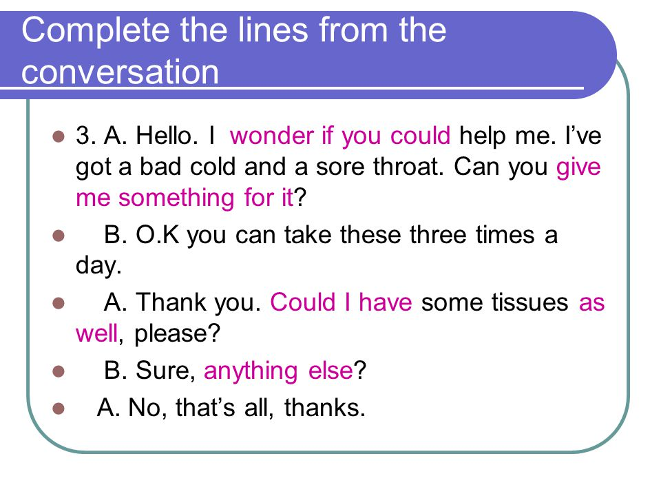 Complete the lines from the conversation 3. A. Hello. I wonder if you could help me. I've got a bad cold and a sore throat. Can you give me something
