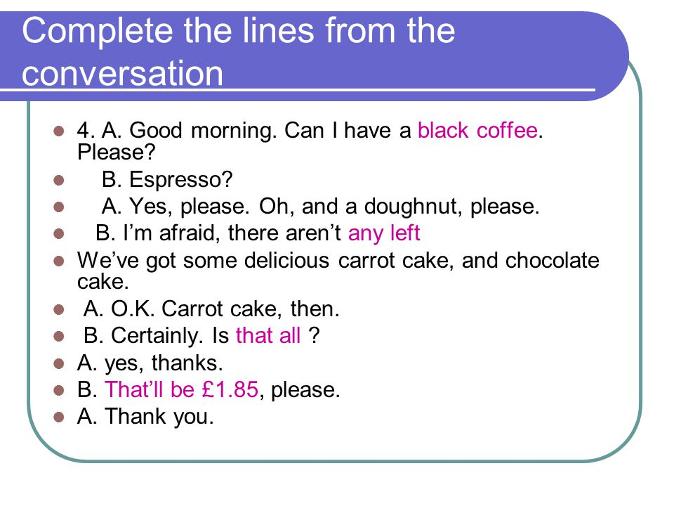 Complete the lines from the conversation 4. A. Good morning. Can I have a black coffee. Please? B. Espresso? A. Yes, please. Oh, and a doughnut, pleas