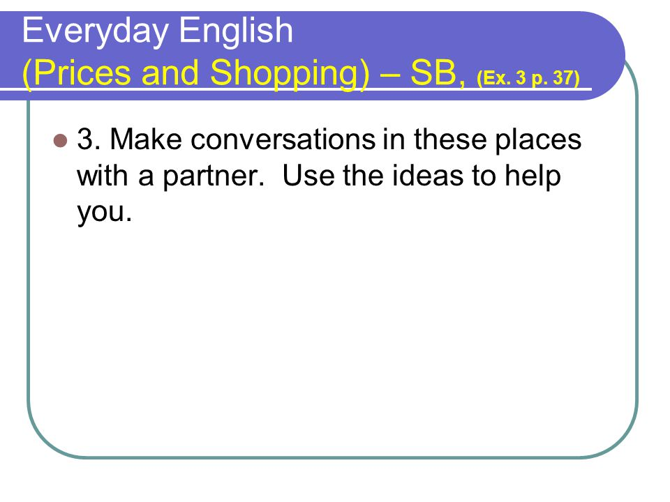 Everyday English (Prices and Shopping) – SB, (Ex. 3 p. 37) 3. Make conversations in these places with a partner. Use the ideas to help you.
