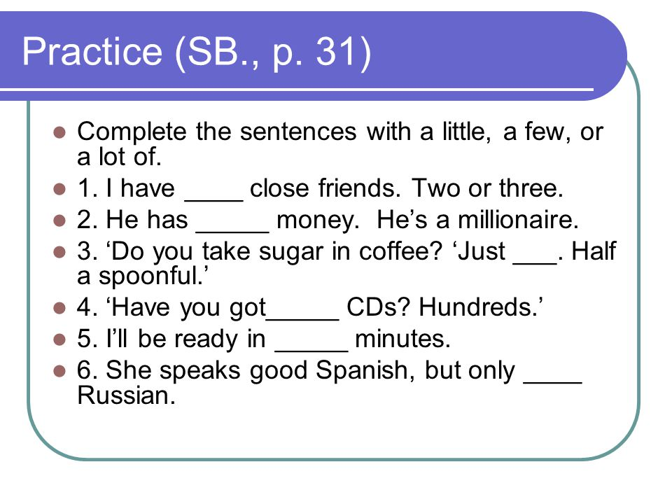 Practice (SB., p.31) Complete the sentences with a little, a few, or a lot of.
