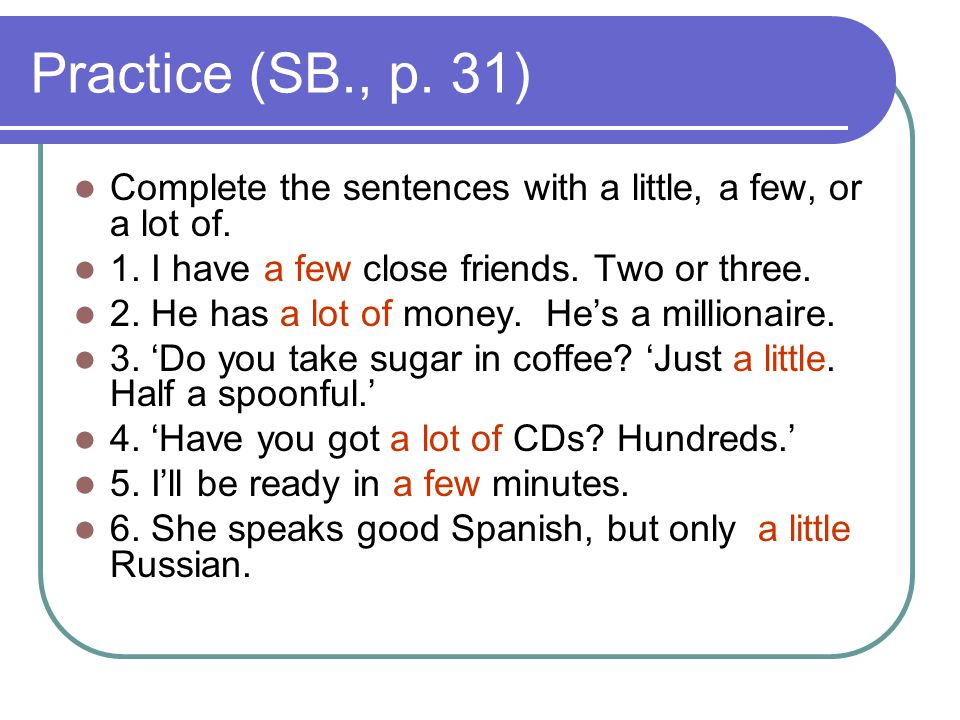 Practice (SB., p. 31) Complete the sentences with a little, a few, or a lot of. 1. I have a few close friends. Two or three. 2. He has a lot of money.