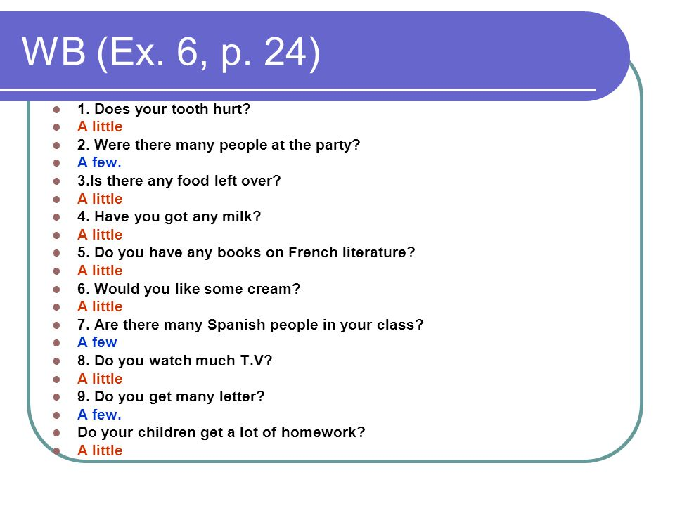 WB (Ex. 6, p. 24) 1. Does your tooth hurt? A little 2. Were there many people at the party? A few. 3.Is there any food left over? A little 4. Have you